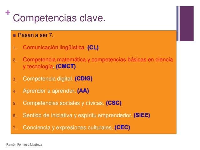 +  Competencias clave.   Pasan a ser 7.  1. Comunicación lingüística.  2. Competencia matemática y competencias básicas e...