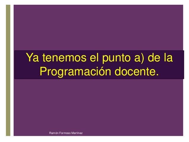 Ya tenemos el punto a) de la  Programación +  docente.  Ramón Formoso Martínez