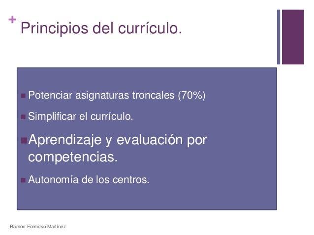 +  Principios del currículo.   Potenciar asignaturas troncales (70%)   Simplificar el currículo.  Aprendizaje y evaluac...