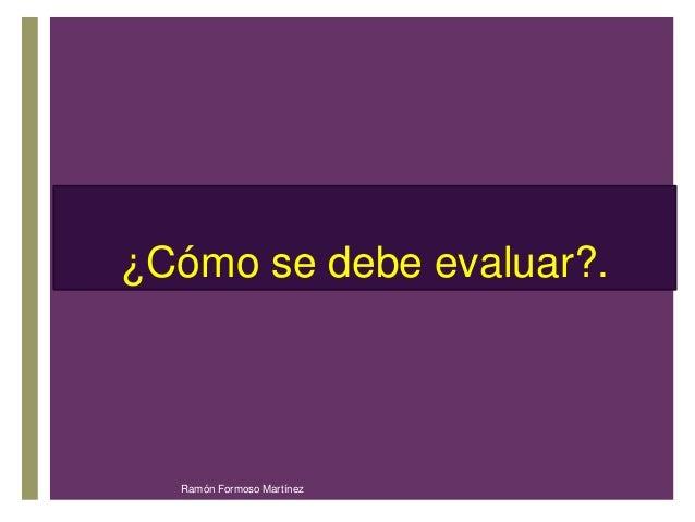 ¿C+ómo se debe evaluar?.  Ramón Formoso Martínez