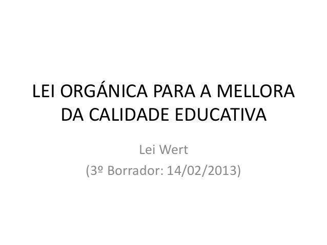 LEI ORGÁNICA PARA A MELLORA    DA CALIDADE EDUCATIVA              Lei Wert     (3º Borrador: 14/02/2013)