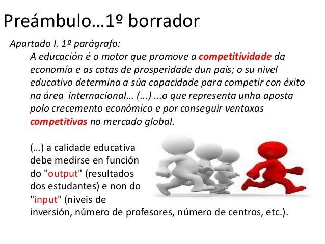 Preámbulo…1º borradorApartado I. 1º parágrafo:    A educación é o motor que promove a competitividade da    economía e as ...