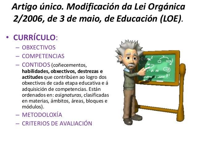 Artigo único. Modificación da Lei Orgánica 2/2006, de 3 de maio, de Educación (LOE).• CURRÍCULO:  – OBXECTIVOS  – COMPETEN...
