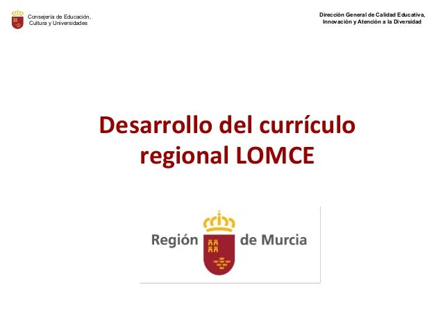 Desarrollo del currículo regional LOMCE Consejería de Educación, Cultura y Universidades Dirección General de Calidad Educ...