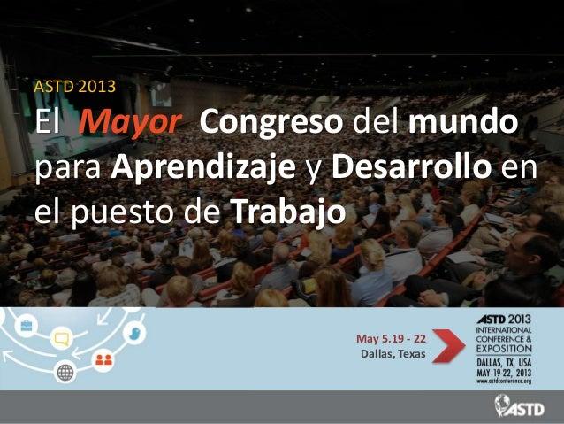 ASTD 2013El Mayor Congreso del mundopara Aprendizaje y Desarrollo enel puesto de Trabajo                    May 5.19 - 22 ...
