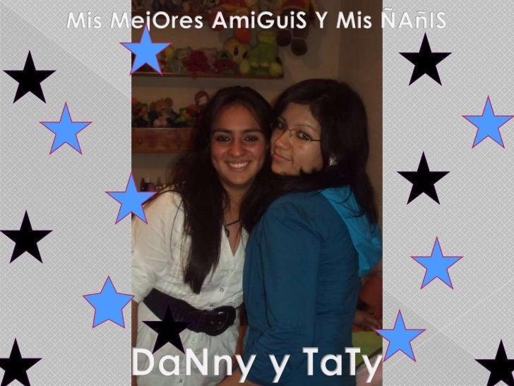 Mis MejOresAmiGuiS Y Mis ÑAñIS<br />DaNny y TaTy<br />