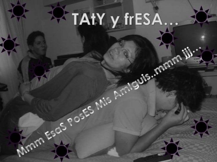 TAtY y frESA…<br />MmmEsaSPosES Mis AmIguis..mmm jjj…<br />