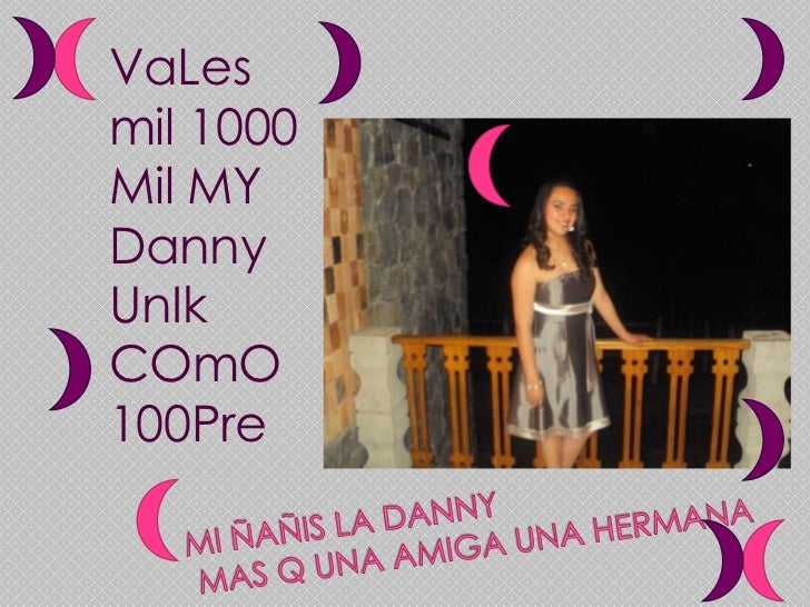 VaLes mil 1000 Mil MY Danny UnIkCOmO 100Pre<br />Mi ñañis la danny mas q una amiga una hermana<br />