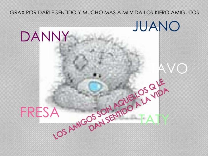 GRAX POR DARLE SENTIDO Y MUCHO MAS A MI VIDA LOS KIERO AMIGUITOS<br />JUANO<br />DANNY<br />LOS AMIGOS SON AQUELLOS Q LE D...