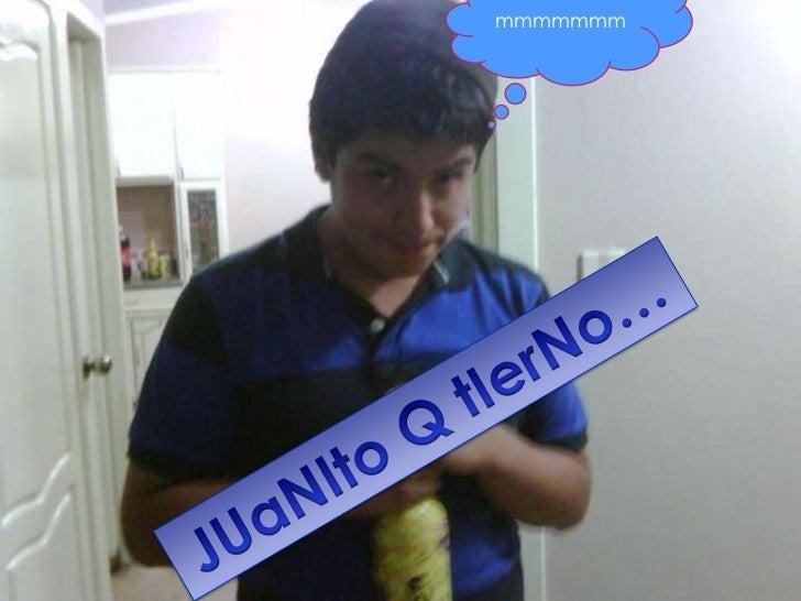mmmmmmm<br />JUaNIto Q tIerNo…<br />
