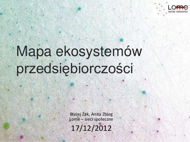 Mapa ekosystemówprzedsiębiorczości       Błażej Żak, Anita Zbieg       Lome – sieci społeczne       17/12/2012