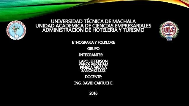 UNIVERSIDAD TÉCNICA DE MACHALA UNIDAD ACADEMICA DE CIENCIAS EMPRESARIALES ADMINISTRACION DE HOTELERIA Y TURISMO ETNOGRAFIA...