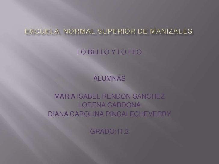 LO BELLO Y LO FEO           ALUMNAS  MARIA ISABEL RENDON SANCHEZ         LORENA CARDONADIANA CAROLINA PINCAI ECHEVERRY    ...