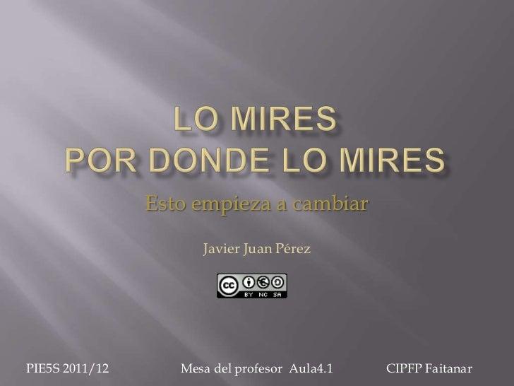 Esto empieza a cambiar                      Javier Juan PérezPIE5S 2011/12      Mesa del profesor Aula4.1   CIPFP Faitanar