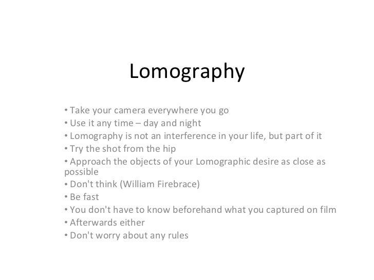 Lomography <ul><li>Take your camera everywhere you go  </li></ul><ul><li>Use it any time – day and night  </li></ul><ul><l...