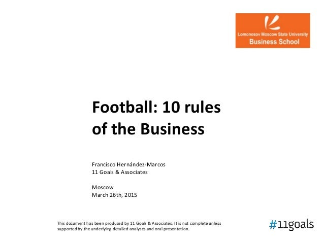 Football: 10 rules of the Business Francisco Hernández-Marcos 11 Goals & Associates Moscow March 26th, 2015 This document ...