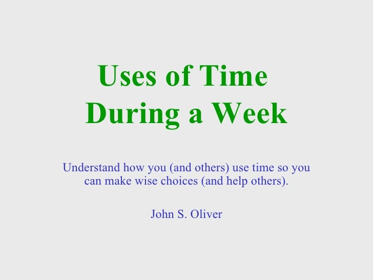 Uses of Time  During a Week Understand how you (and others) use time so you can make wise choices (and help others). John ...