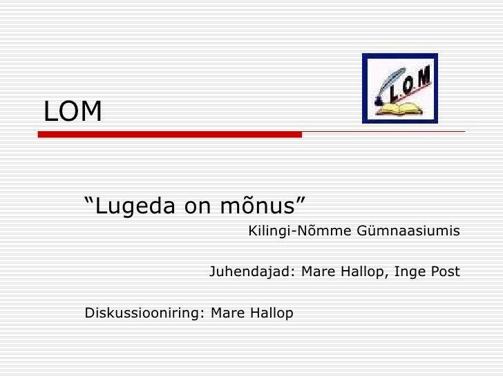 """LOM """" Lugeda on mõnus"""" Kilingi-Nõmme Gümnaasiumis Juhendajad: Mare Hallop, Inge Post Diskussiooniring: Mare Hallop"""