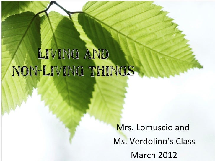 Living andNon-Living Things             Mrs. Lomuscio and             Ms. Verdolino's Class                 March 2012