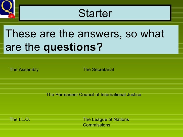 Starter These are the answers, so what are the  questions? The Assembly The Secretariat The Permanent Council of Internati...