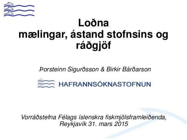 Loðna mælingar, ástand stofnsins og ráðgjöf Þorsteinn Sigurðsson & Birkir Bárðarson Vorráðstefna Félags íslenskra fiskmjöl...