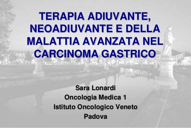 TERAPIA ADIUVANTE, NEOADIUVANTE E DELLA MALATTIA AVANZATA NEL CARCINOMA GASTRICO Sara Lonardi Oncologia Medica 1 Istituto ...