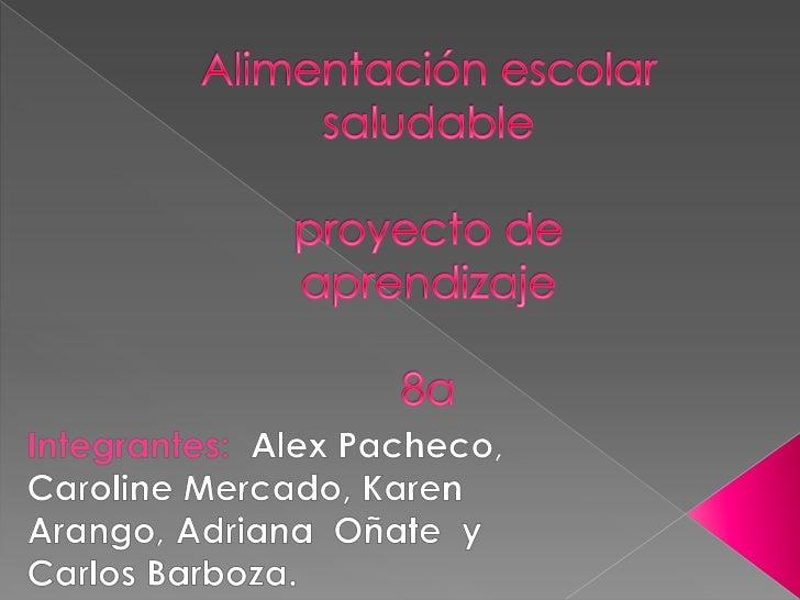 Alimentación escolar saludableproyecto de aprendizaje8a<br />Integrantes:  Alex Pacheco, Caroline Mercado, Karen Arango, A...
