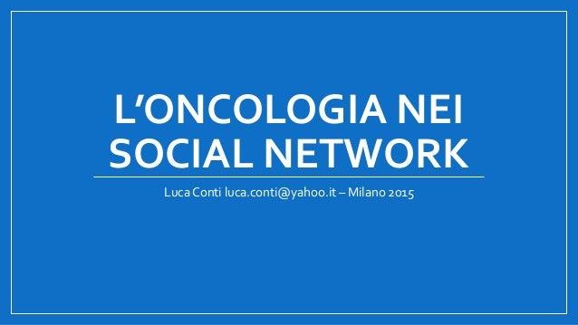 L'ONCOLOGIA NEI SOCIAL NETWORK Luca Conti luca.conti@yahoo.it – Milano 2015
