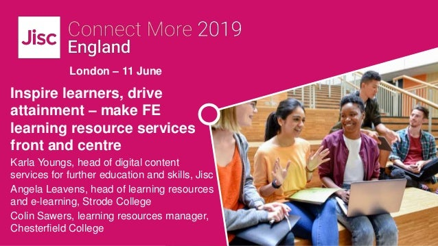 London – 11 June Inspire learners, drive attainment – make FE learning resource services front and centre Karla Youngs, he...