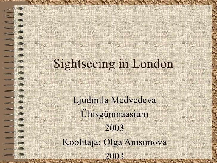 Sightseeing in London Ljudmila Medvedeva Ühisgümnaasium 2003 Koolitaja : Olga Anisimova 2003