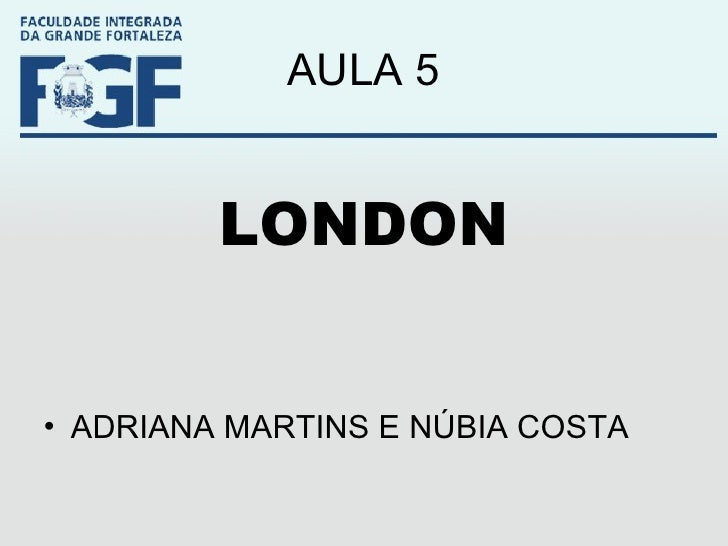 AULA 5 <ul><li>LONDON </li></ul><ul><li>ADRIANA MARTINS E NÚBIA COSTA </li></ul>