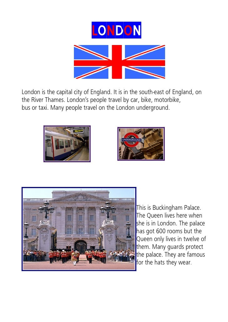 LONDON   London is the capital city of England. It is in the south-east of England, on the River Thames. London's people t...
