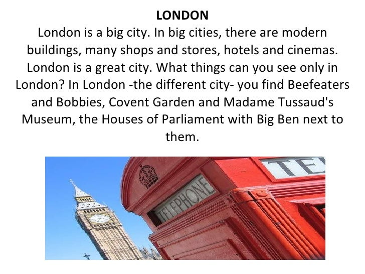 LONDON London is a big city. In big cities, there are modern buildings, many shops and stores, hotels and cinemas. London ...