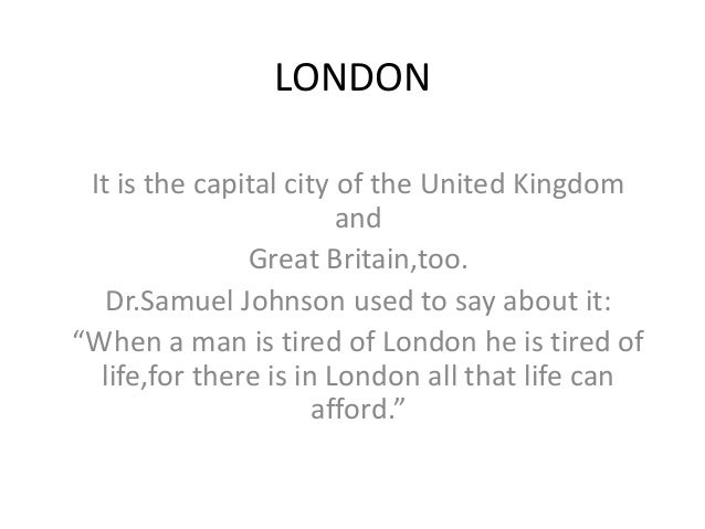 """LONDON It is the capital city of the United Kingdom and Great Britain,too. Dr.Samuel Johnson used to say about it: """"When a..."""