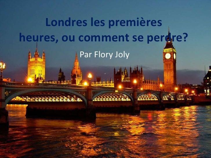 Londres les premières heures, ou comment se perdre?<br />Par Flory Joly<br />