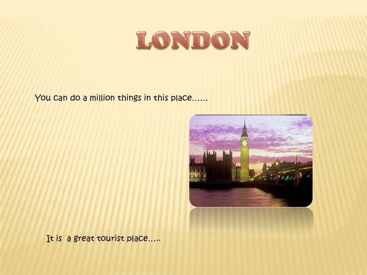 LONDON<br />You can do a million things in this place……<br />It is  a great tourist place…..<br />