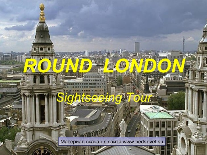 ROUND LONDON  Sightseeing Tour  Материал скачан с сайта www.pedsovet.su