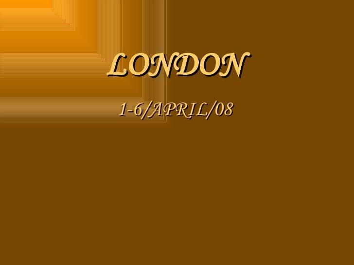 LONDON 1-6/APRIL/08