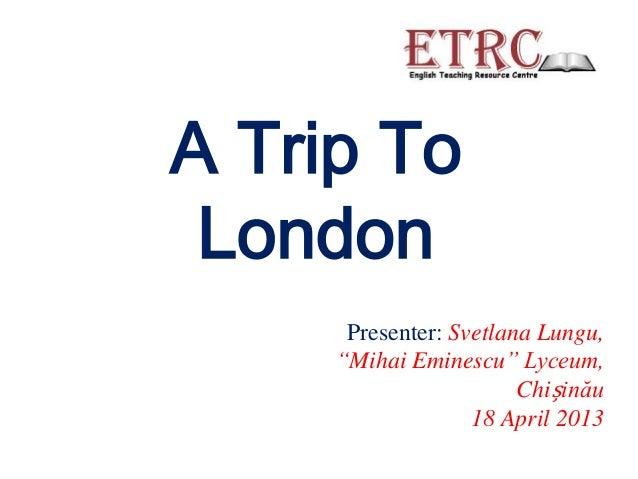 """A Trip To London      Presenter: Svetlana Lungu,     """"Mihai Eminescu"""" Lyceum,                        Chișinău             ..."""