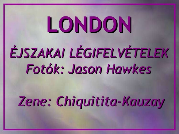 LONDON ÉJSZAKAI LÉGIFELVÉTELEK Fotók: Jason Hawkes Zene: Chiquitita-Kauzay