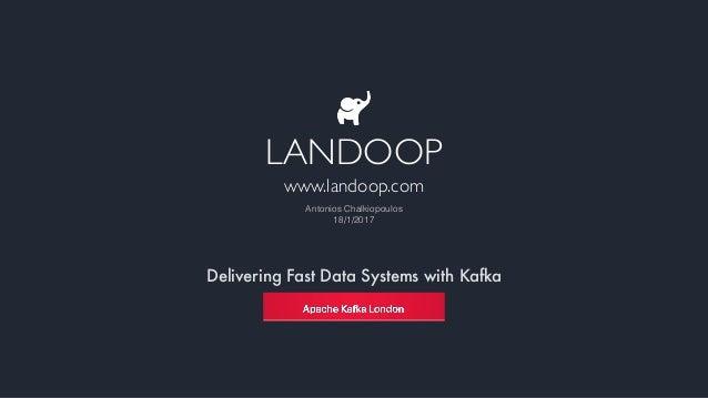 Delivering Fast Data Systems with Kafka LANDOOP www.landoop.com Antonios Chalkiopoulos 18/1/2017