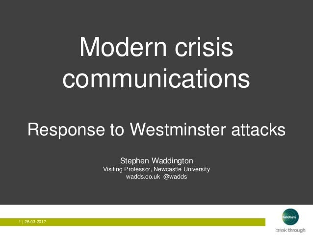 1 | 26.03.20171 | 26.03.2017 Modern crisis communications Response to Westminster attacks Stephen Waddington Visiting Prof...