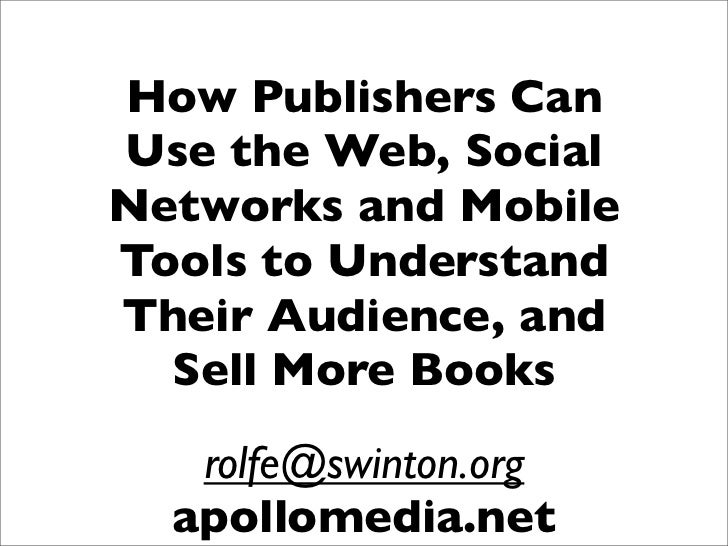 How Publishers Can Use the Web, Social Networks and Mobile Tools to Understand Their Audience, and   Sell More Books    ro...