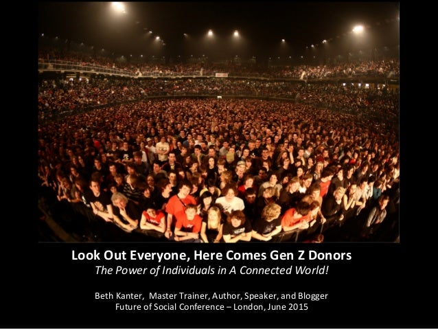 Look	   Out	   Everyone,	   Here	   Comes	   Gen	   Z	   Donors	    The	   Power	   of	   Individuals	   in	   A	   Connec...
