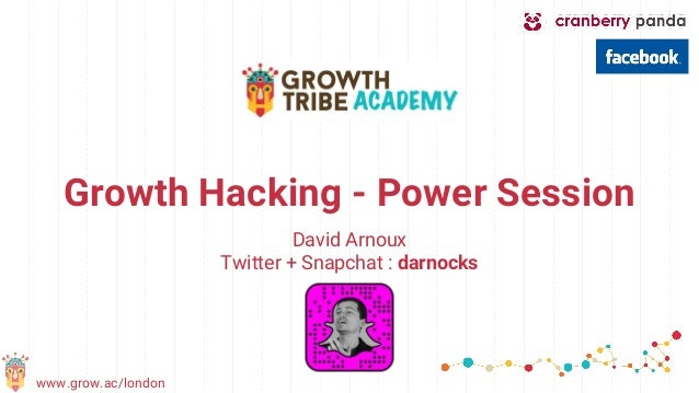 www.grow.ac/london Growth Hacking - Power Session David Arnoux Twitter + Snapchat : darnocks