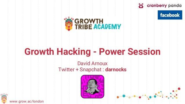 www.grow.ac/london Growth Hacking - Power Session David Arnoux Twitter + Snapchat : darnocks