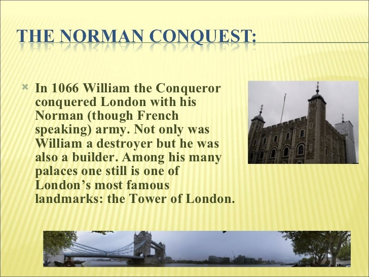 <ul><li>In 1066 William the Conqueror conquered London with his Norman (though French speaking) army. Not only was William...