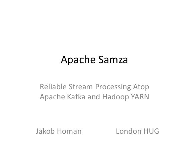 Apache Samza Reliable Stream Processing Atop Apache Kafka and Hadoop YARN  Jakob Homan  London HUG