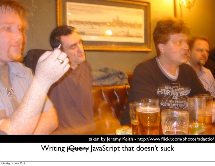 taken by Jeremy Keith - http://www.flickr.com/photos/adactio/                      Writing jQuery JavaScript that doesn't s...
