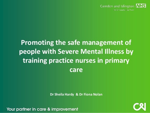 Promoting the safe management of people with Severe Mental Illness by training practice nurses in primary care  Dr Sheila ...
